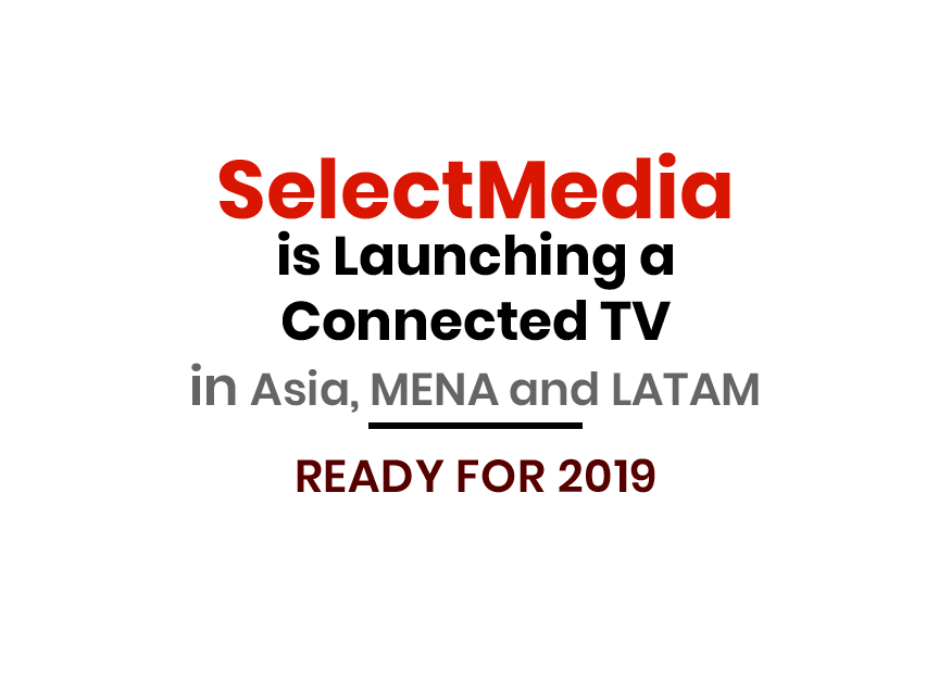 SELECTMEDIA IS LAUNCHING A CONNECTED TV IN ASIA AND MENA; READY FOR 2019.