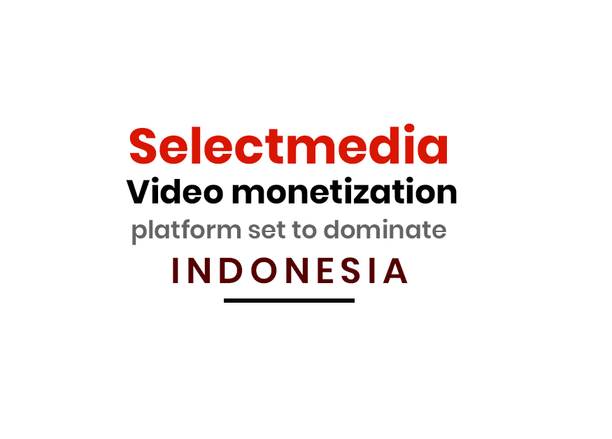 Selectmedia video monetization platform set to dominate Indonesia