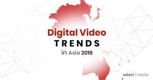 DIGITAL VIDEO TRENDS IN ASIA 2019